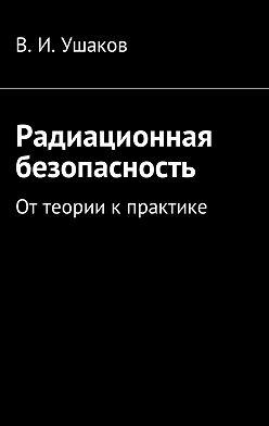 Владимир Ушаков - Радиационная безопасность. Оттеории кпрактике