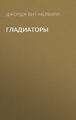 Джордж Вит-Мелвилл - Гладиаторы