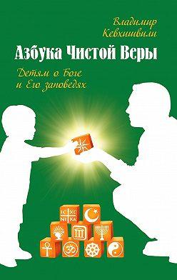 Владимир Кевхишвили - Азбука Чистой Веры. Детям о Боге и Его заповедях