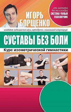 Игорь Борщенко - Суставы без боли. Курс изометрической гимнастики