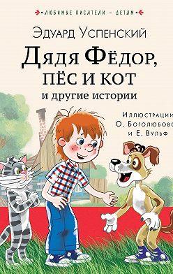 Эдуард Успенский - Дядя Фёдор, пёс кот и другие истории