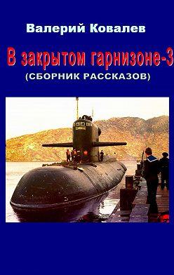 Валерий Ковалев - В закрытом гарнизоне. Книга 3