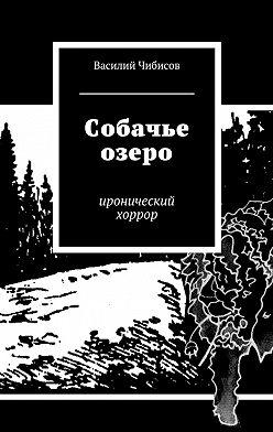 Василий Чибисов - Собачье озеро. иронический хоррор