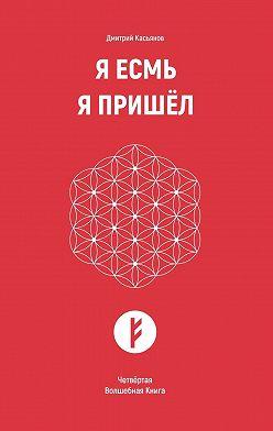Дмитрий Касьянов - Я Есмь Я Пришёл. Четвёртая Волшебная Книга