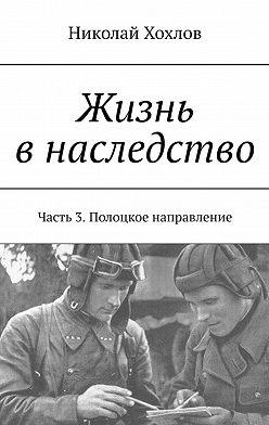 Николай Хохлов - Жизнь внаследство. Часть 3. Полоцкое направление