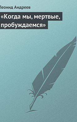 Леонид Андреев - «Когда мы, мертвые, пробуждаемся»