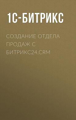 1С-Битрикс - Создание отдела продаж с Битрикс24.CRM