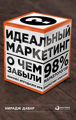 Нирадж Давар - Идеальный маркетинг: О чем забыли 98% маркетологов