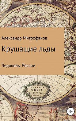 Александр Митрофанов - Крушащие льды. Ледоколы России