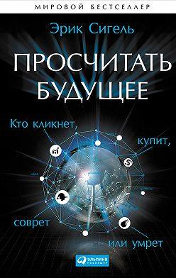 Эрик Сигель - Просчитать будущее. Кто кликнет, купит, соврёт или умрёт