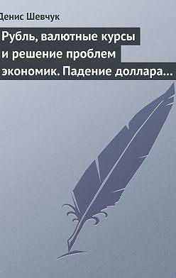 Денис Шевчук - Рубль, валютные курсы и решение проблем экономик. Падение доллара 2009-2015