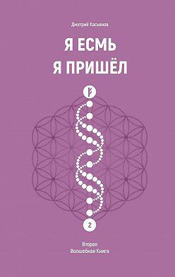 Дмитрий Касьянов - ЯЕсмь Я Пришёл. Вторая Волшебная Книга