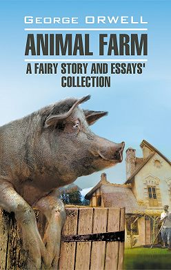 Джордж Оруэлл - Animal Farm: a Fairy Story and Essay's Collection / Скотный двор и сборник эссе. Книга для чтения на английском языке