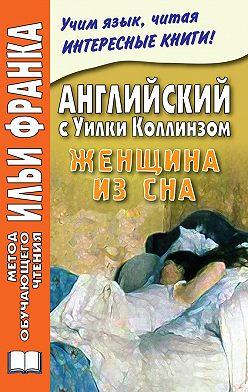 Уильям Уилки Коллинз - Английский с Уилки Коллинзом. Женщина из сна / Wilkie Collins. The Dream Woman