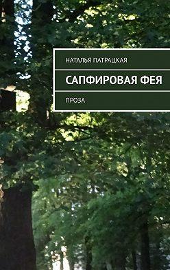 Наталья Патрацкая - Сапфировая фея. Проза