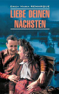 Эрих Мария Ремарк - Liebe deinen Nächsten / Возлюби ближнего своего. Книга для чтения на немецком языке
