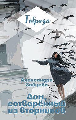 Александра Зайцева - Дом, сотворенный из вторников