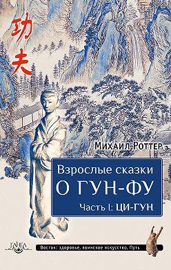 Михаил Роттер - Взрослые сказки о Гун-Фу. Часть I: Ци-Гун