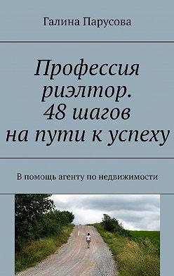 Галина Парусова - Профессия риэлтор. 48 шагов на пути к успеху. Впомощь агенту понедвижимости