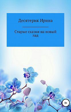 Ирина Десятерик - Старые сказки на новый лад
