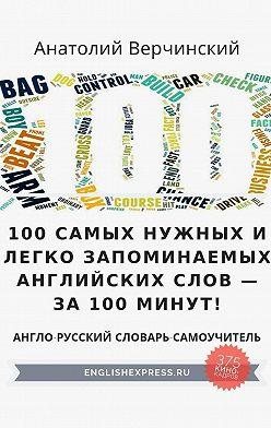 Анатолий Верчинский - 100 самых нужных и легко запоминаемых английских слов – за 100 минут!