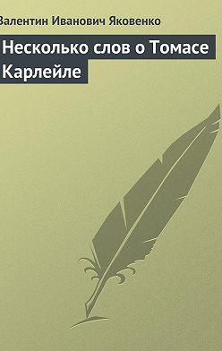 Валентин Яковенко - Несколько слов о Томасе Карлейле