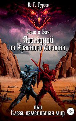 Владимир Гурьев - Люди и Боги. Последний из Красного Легиона, или Слеза, изменившая мир. Книга 1 и 2