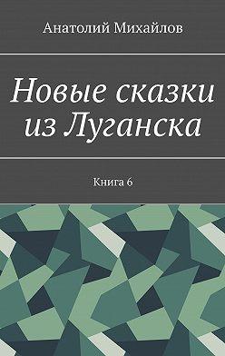 Анатолий Михайлов - Новые сказки из Луганска. Книга 6