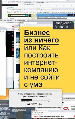 Владислав Моисеев - Бизнес из ничего, или Как построить интернет-компанию и не сойти с ума