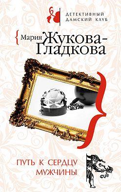 Мария Жукова-Гладкова - Путь к сердцу мужчины
