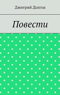 Дмитрий Долгов - Повести. Повести обо всем