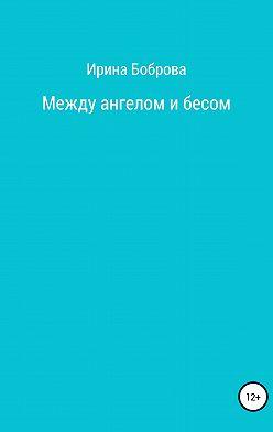 Ирина Боброва - Между ангелом и бесом