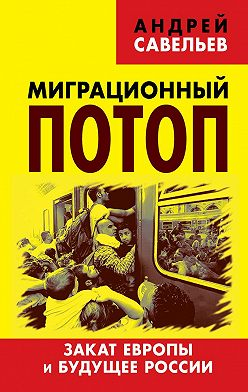 Андрей Савельев - Миграционный потоп. Закат Европы и будущее России