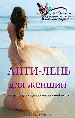 Алевтина Гарнага - Анти-Лень для женщин. 10 секретов для создания жизни своей мечты
