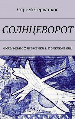 Сергей Серванкос - Солнцеворот. Любителям фантастики иприключений