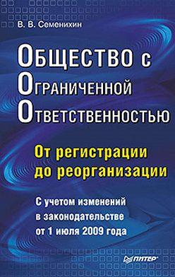 Виталий Семенихин - Общество с ограниченной ответственностью (ООО): от регистрации до реорганизации