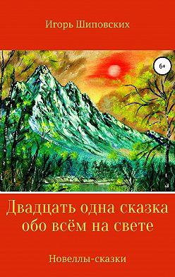 Игорь Шиповских - Двадцать одна сказка обо всём на свете