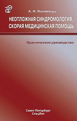 Анатолий Нагнибеда - Неотложная синдромология. Скорая медицинская помощь. Практическое руководство