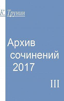 Константин Трунин - Архив сочинений–2017. Часть III