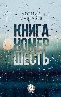 Леонид Савельев - Книга номер шесть
