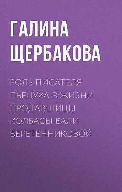 Галина Щербакова - Роль писателя Пьецуха в жизни продавщицы колбасы Вали Веретенниковой