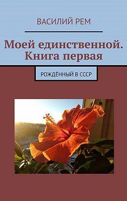Василий Рем - Моей единственной. Книга первая. Рождённый вСССР