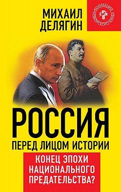 Михаил Делягин - Россия перед лицом истории. Конец эпохи национального предательства?