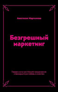 Анастасия Мартынова - Безгрешный маркетинг. Первая книга про inbound-продвижение и бескорыстную любовь к клиентам