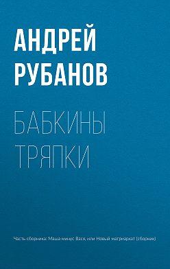 Андрей Рубанов - Бабкины тряпки