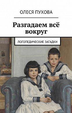 Олеся Пухова - Разгадаем всё вокруг. Логопедические загадки