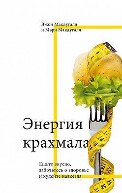 Джон Макдугалл - Энергия крахмала. Ешьте вкусно, заботьтесь о здоровье и худейте навсегда