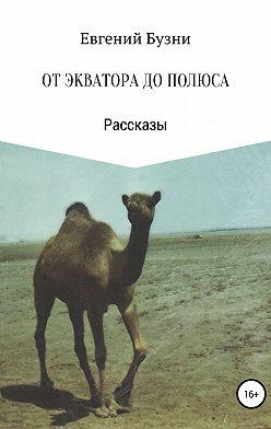 Евгений Бузни - От экватора до полюса. Сборник рассказов