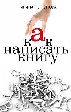 Ирина Горюнова - Как написать книгу и стать известным. Советы писателя и литературного агента