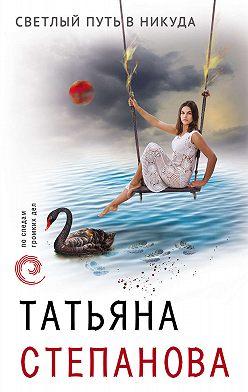 Татьяна Степанова - Светлый путь в никуда